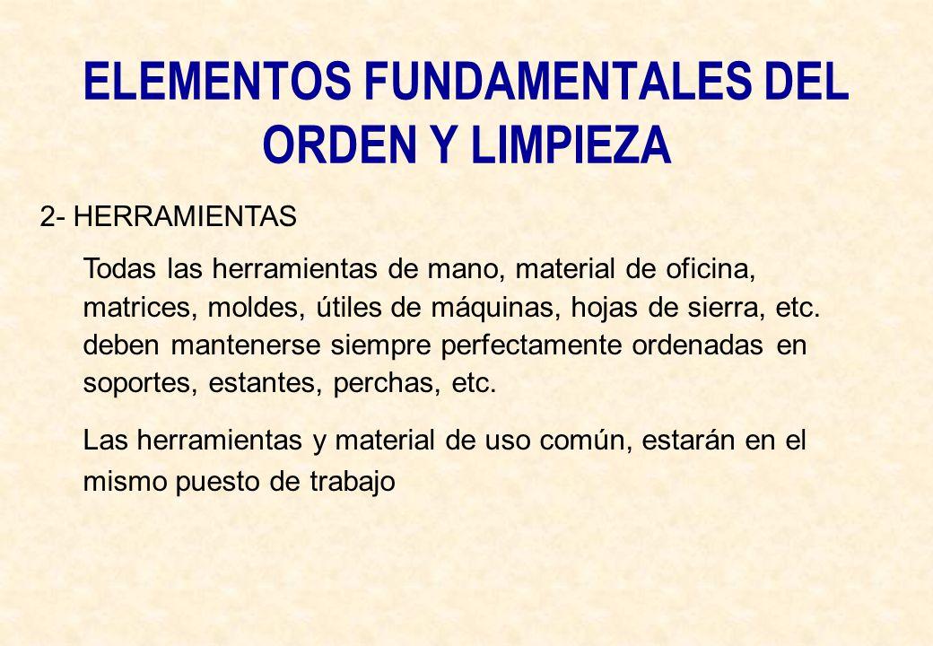 ELEMENTOS FUNDAMENTALES DEL ORDEN Y LIMPIEZA 2- HERRAMIENTAS Todas las herramientas de mano, material de oficina, matrices, moldes, útiles de máquinas