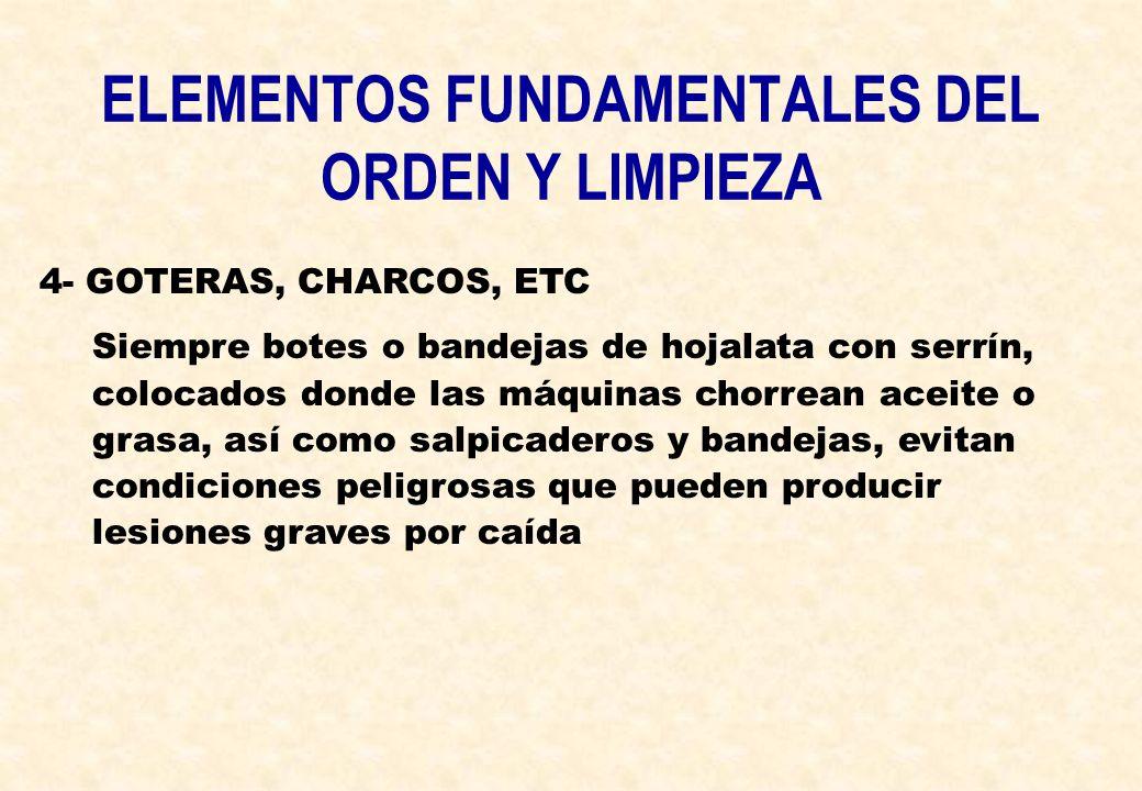 ELEMENTOS FUNDAMENTALES DEL ORDEN Y LIMPIEZA 4- GOTERAS, CHARCOS, ETC Siempre botes o bandejas de hojalata con serrín, colocados donde las máquinas ch