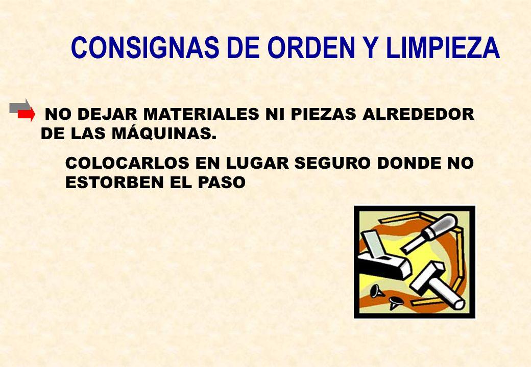 CONSIGNAS DE ORDEN Y LIMPIEZA NO DEJAR MATERIALES NI PIEZAS ALREDEDOR DE LAS MÁQUINAS. COLOCARLOS EN LUGAR SEGURO DONDE NO ESTORBEN EL PASO