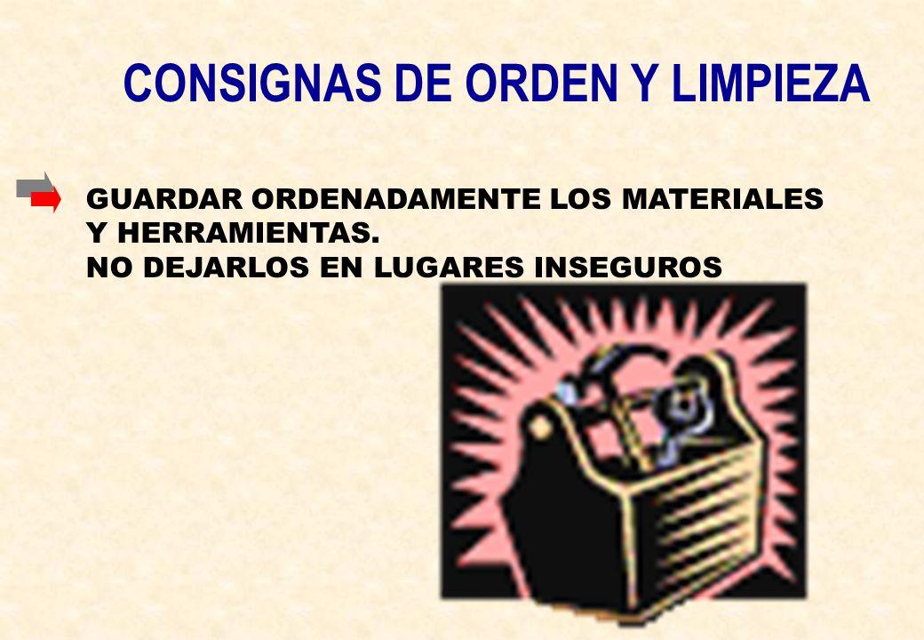 CONSIGNAS DE ORDEN Y LIMPIEZA GUARDAR ORDENADAMENTE LOS MATERIALES Y HERRAMIENTAS. NO DEJARLOS EN LUGARES INSEGUROS