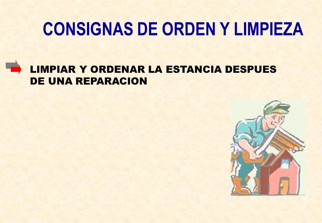 CONSIGNAS DE ORDEN Y LIMPIEZA LIMPIAR Y ORDENAR LA ESTANCIA DESPUES DE UNA REPARACION