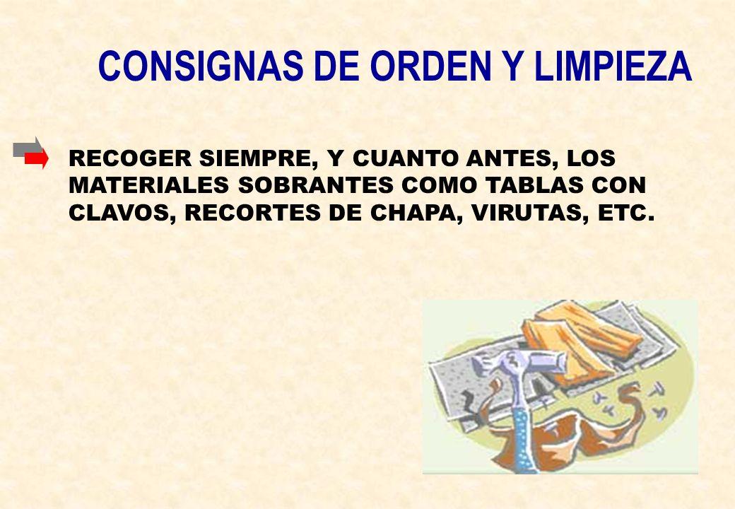 CONSIGNAS DE ORDEN Y LIMPIEZA RECOGER SIEMPRE, Y CUANTO ANTES, LOS MATERIALES SOBRANTES COMO TABLAS CON CLAVOS, RECORTES DE CHAPA, VIRUTAS, ETC.