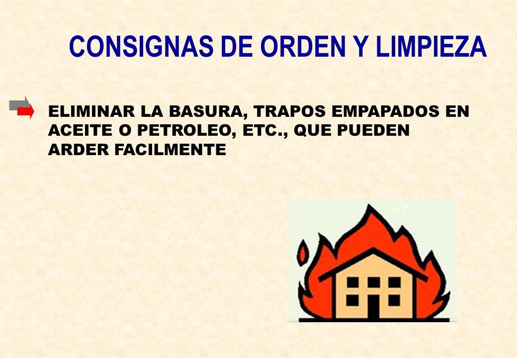 CONSIGNAS DE ORDEN Y LIMPIEZA ELIMINAR LA BASURA, TRAPOS EMPAPADOS EN ACEITE O PETROLEO, ETC., QUE PUEDEN ARDER FACILMENTE