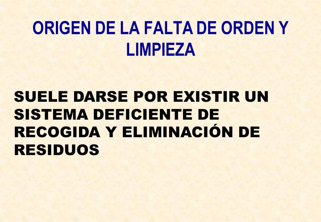 ORIGEN DE LA FALTA DE ORDEN Y LIMPIEZA SUELE DARSE POR EXISTIR UN SISTEMA DEFICIENTE DE RECOGIDA Y ELIMINACIÓN DE RESIDUOS