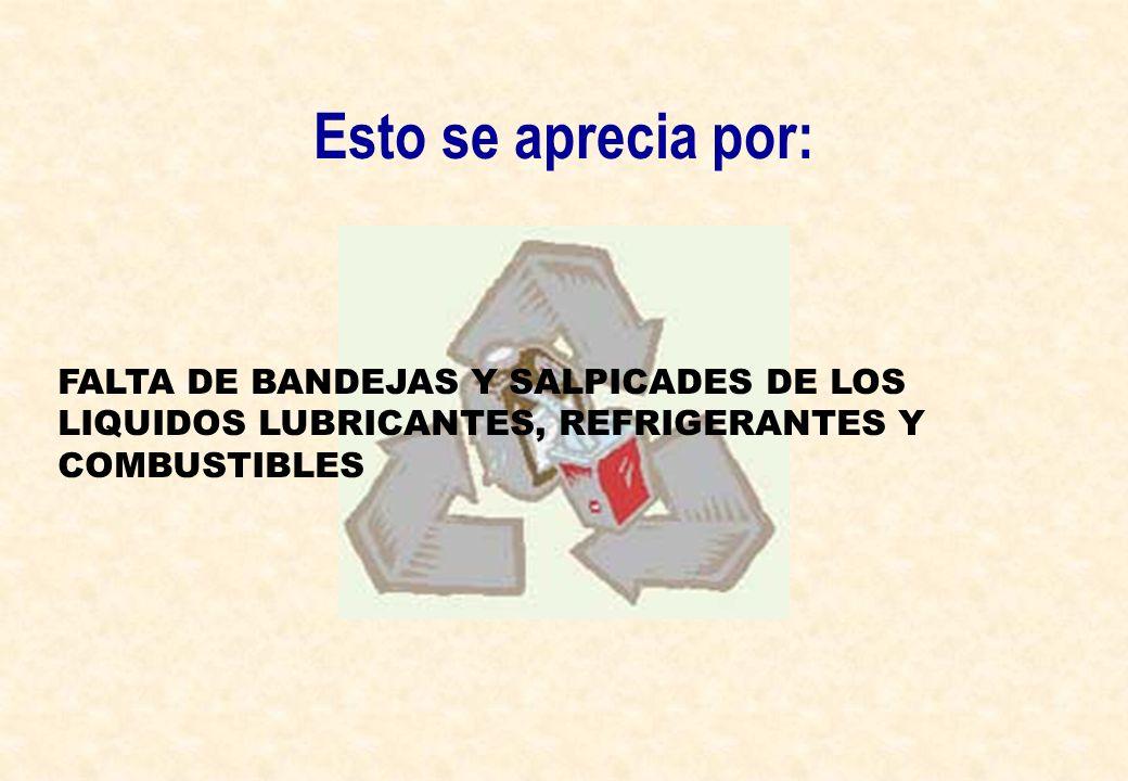 Esto se aprecia por: FALTA DE BANDEJAS Y SALPICADES DE LOS LIQUIDOS LUBRICANTES, REFRIGERANTES Y COMBUSTIBLES