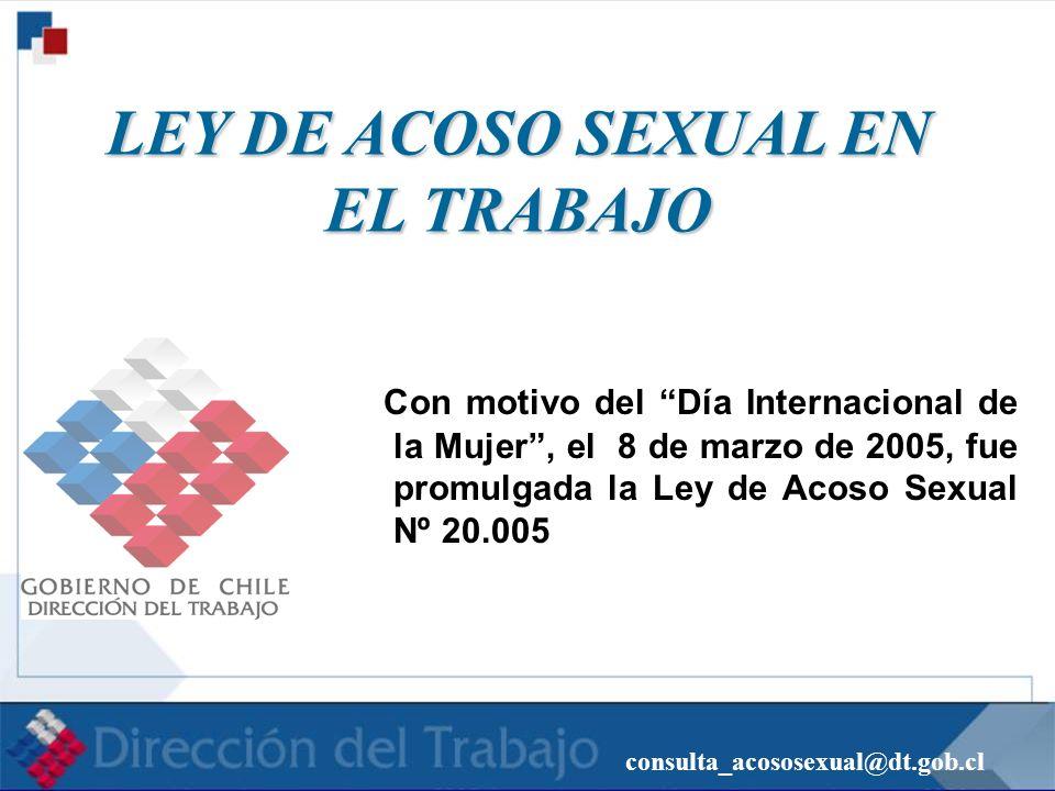 consulta_acososexual@dt.gob.cl LEY DE ACOSO SEXUAL EN EL TRABAJO LEY DE ACOSO SEXUAL EN EL TRABAJO Con motivo del Día Internacional de la Mujer, el 8