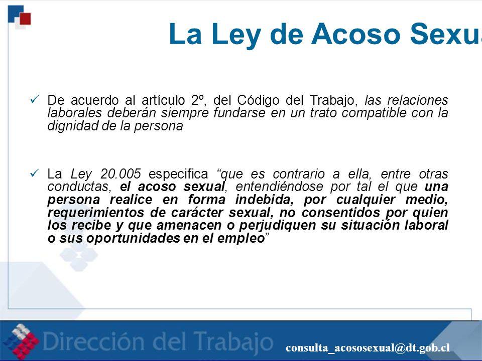 consulta_acososexual@dt.gob.cl La Ley de Acoso Sexual De acuerdo al artículo 2º, del Código del Trabajo, las relaciones laborales deberán siempre fund