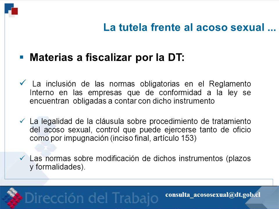 consulta_acososexual@dt.gob.cl La tutela frente al acoso sexual... Materias a fiscalizar por la DT: La inclusión de las normas obligatorias en el Regl