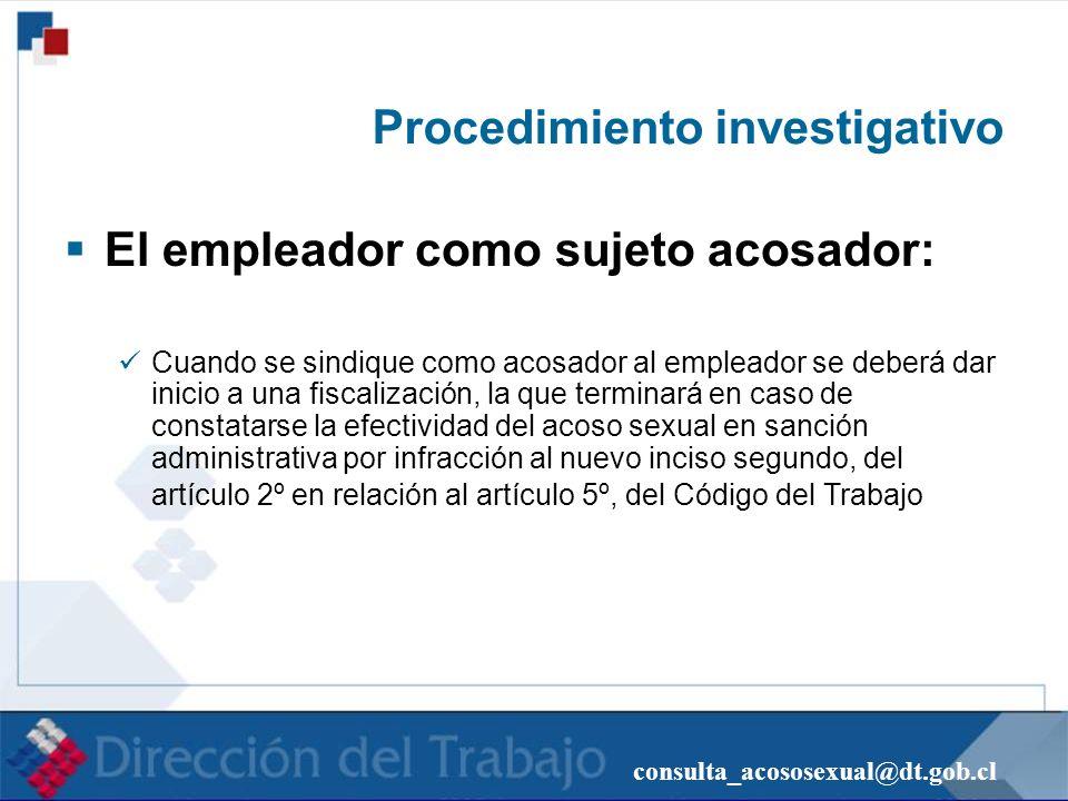 consulta_acososexual@dt.gob.cl Procedimiento investigativo El empleador como sujeto acosador: Cuando se sindique como acosador al empleador se deberá