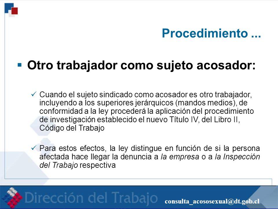 consulta_acososexual@dt.gob.cl Procedimiento... Otro trabajador como sujeto acosador: Cuando el sujeto sindicado como acosador es otro trabajador, inc