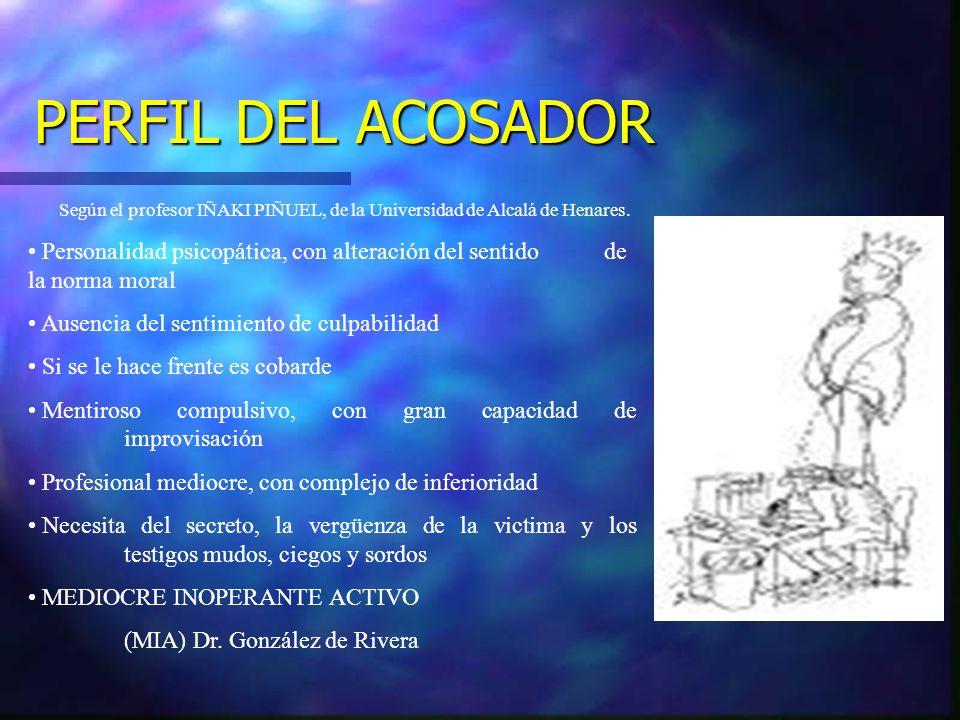 PERFIL DEL ACOSADOR Según el profesor IÑAKI PIÑUEL, de la Universidad de Alcalá de Henares. Personalidad psicopática, con alteración del sentido de la