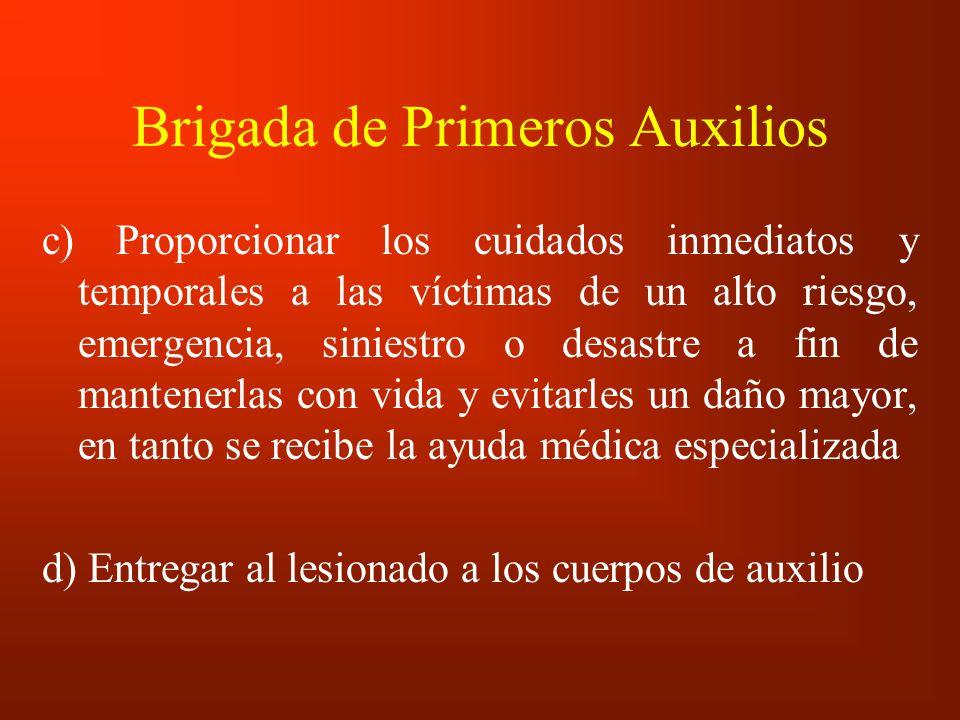 Brigada de Primeros Auxilios c) Proporcionar los cuidados inmediatos y temporales a las víctimas de un alto riesgo, emergencia, siniestro o desastre a