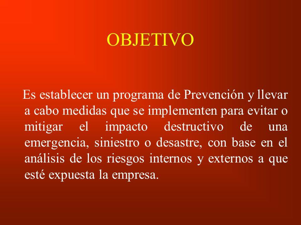 OBJETIVO Es establecer un programa de Prevención y llevar a cabo medidas que se implementen para evitar o mitigar el impacto destructivo de una emerge