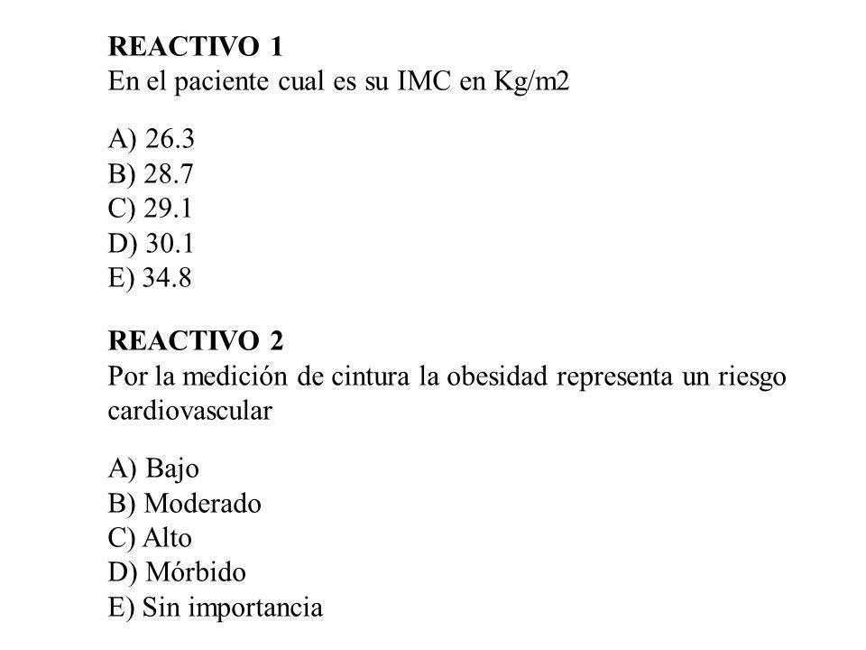 REACTIVO 1 En el paciente cual es su IMC en Kg/m2 A) 26.3 B) 28.7 C) 29.1 D) 30.1 E) 34.8 REACTIVO 2 Por la medición de cintura la obesidad representa