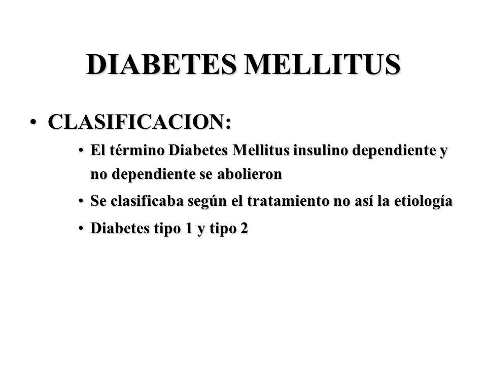 DIABETES MELLITUS CLASIFICACION:CLASIFICACION: El término Diabetes Mellitus insulino dependiente y no dependiente se abolieronEl término Diabetes Mell