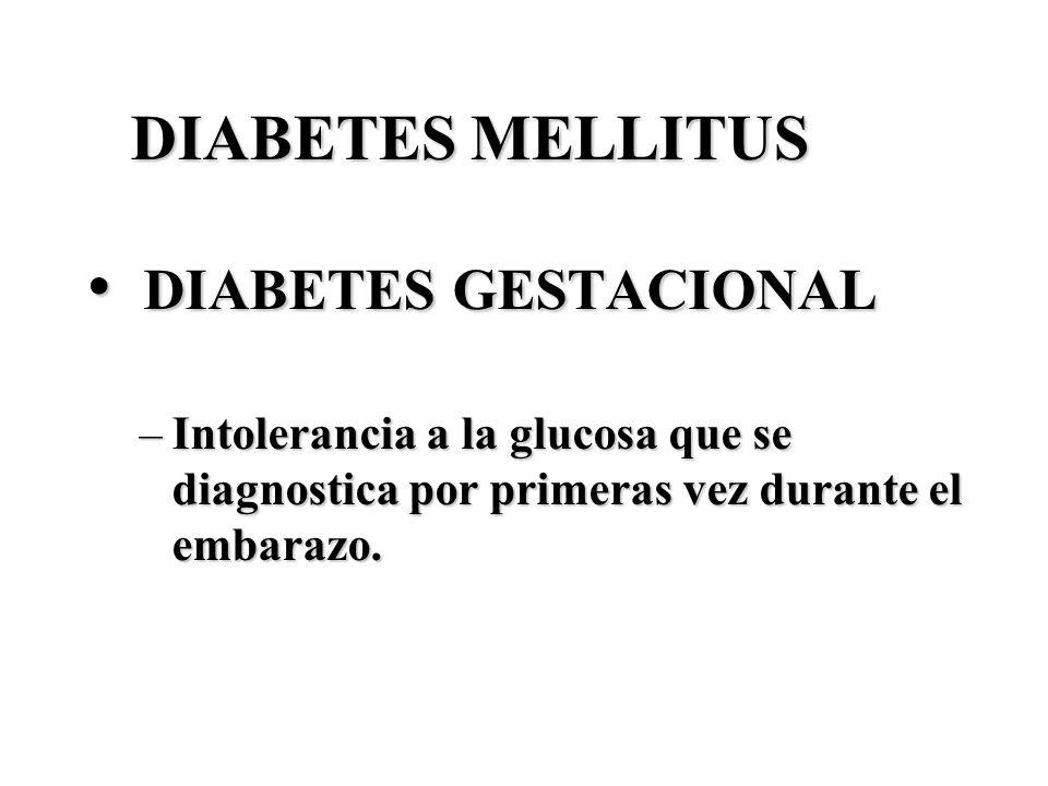 DIABETES MELLITUS DIABETES GESTACIONAL DIABETES GESTACIONAL –Intolerancia a la glucosa que se diagnostica por primeras vez durante el embarazo.