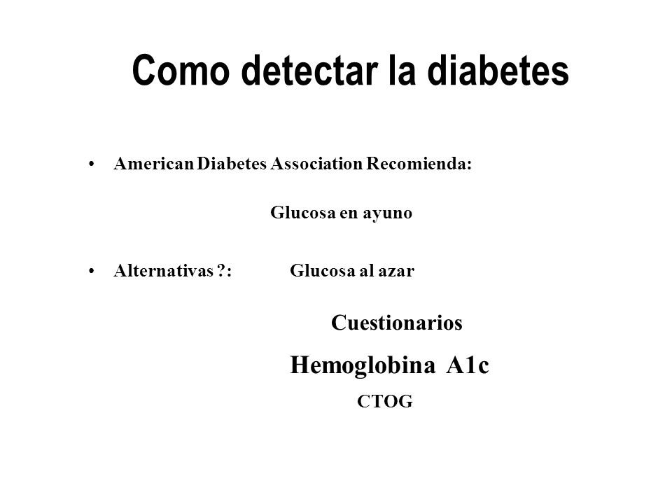 Como detectar la diabetes American Diabetes Association Recomienda: Glucosa en ayuno Alternativas ?: Glucosa al azar Cuestionarios Hemoglobina A1c CTO