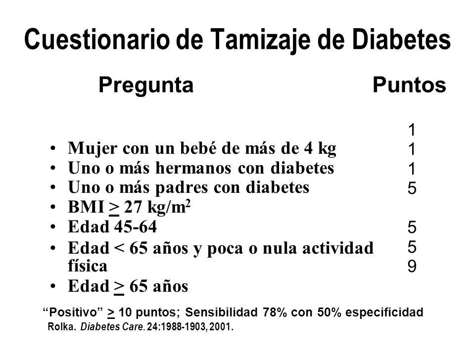 Cuestionario de Tamizaje de Diabetes Mujer con un bebé de más de 4 kg Uno o más hermanos con diabetes Uno o más padres con diabetes BMI > 27 kg/m 2 Ed