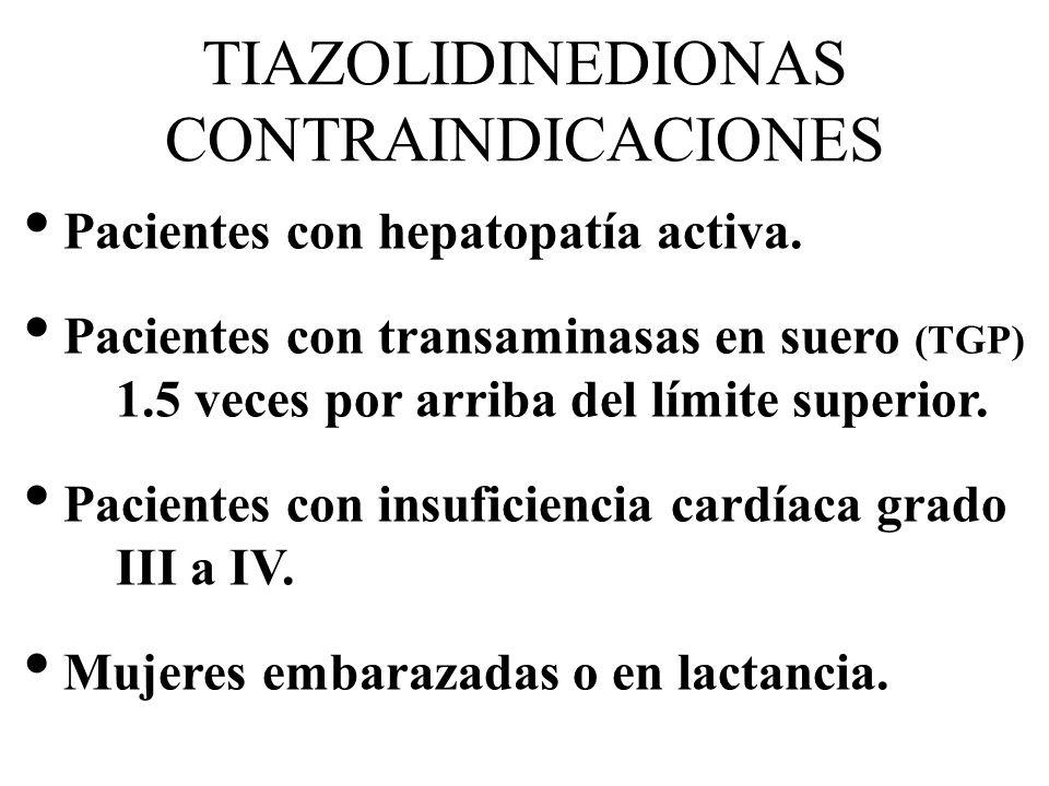 TIAZOLIDINEDIONAS CONTRAINDICACIONES Pacientes con hepatopatía activa. Pacientes con transaminasas en suero (TGP) 1.5 veces por arriba del límite supe