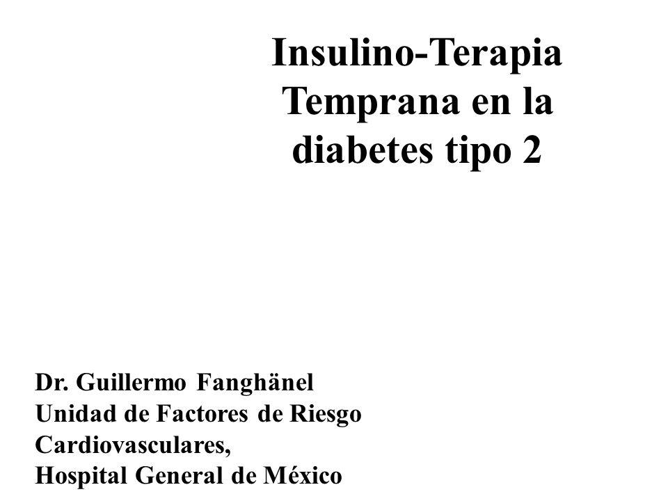 Insulino-Terapia Temprana en la diabetes tipo 2 Dr. Guillermo Fanghänel Unidad de Factores de Riesgo Cardiovasculares, Hospital General de México