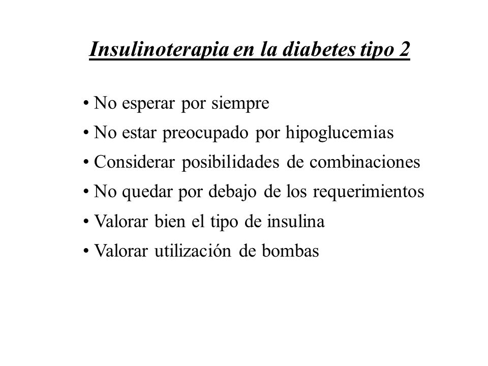 Insulinoterapia en la diabetes tipo 2 No esperar por siempre No estar preocupado por hipoglucemias Considerar posibilidades de combinaciones No quedar