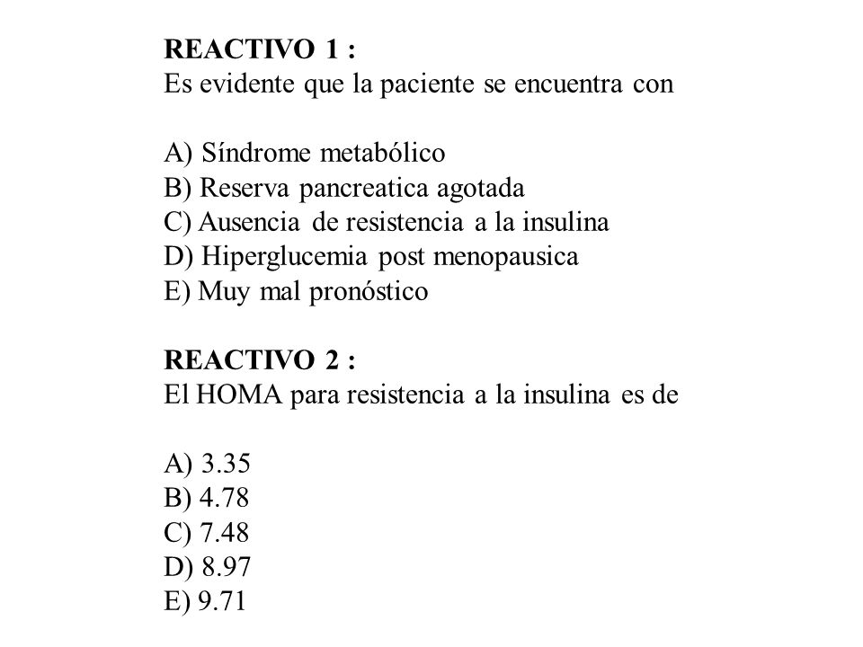 REACTIVO 1 : Es evidente que la paciente se encuentra con A) Síndrome metabólico B) Reserva pancreatica agotada C) Ausencia de resistencia a la insuli