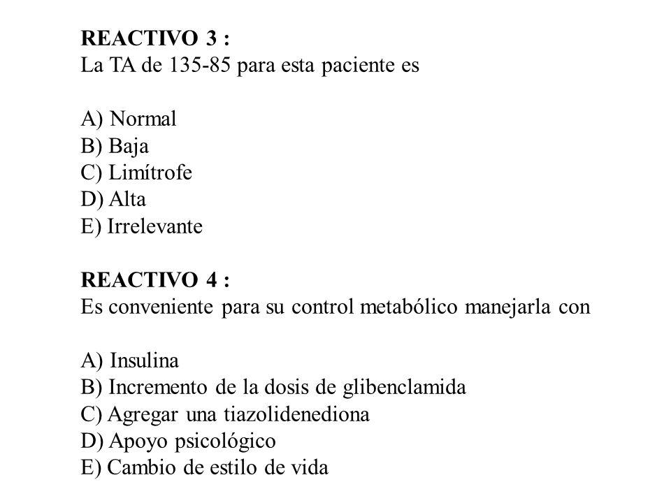 REACTIVO 3 : La TA de 135-85 para esta paciente es A) Normal B) Baja C) Limítrofe D) Alta E) Irrelevante REACTIVO 4 : Es conveniente para su control m