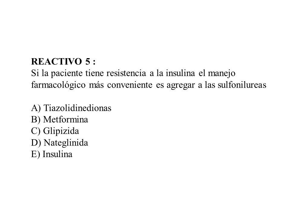 REACTIVO 5 : Si la paciente tiene resistencia a la insulina el manejo farmacológico más conveniente es agregar a las sulfonilureas A) Tiazolidinediona