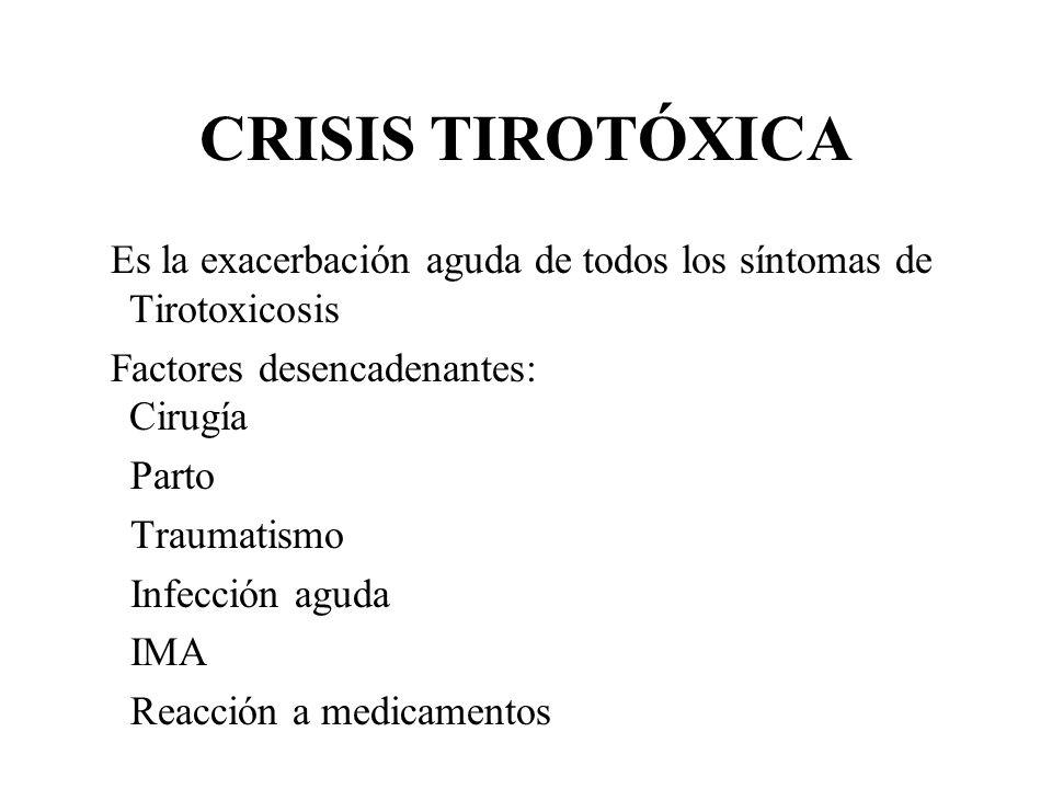 CRISIS TIROTÓXICA Es la exacerbación aguda de todos los síntomas de Tirotoxicosis Factores desencadenantes: Cirugía Parto Traumatismo Infección aguda