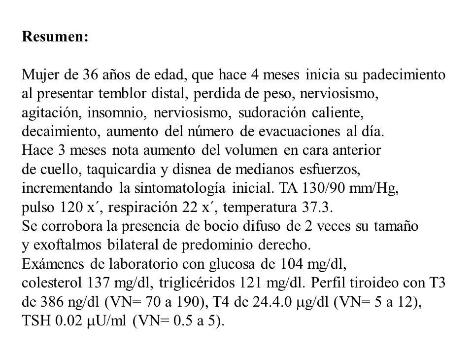 Resumen: Mujer de 36 años de edad, que hace 4 meses inicia su padecimiento al presentar temblor distal, perdida de peso, nerviosismo, agitación, insom