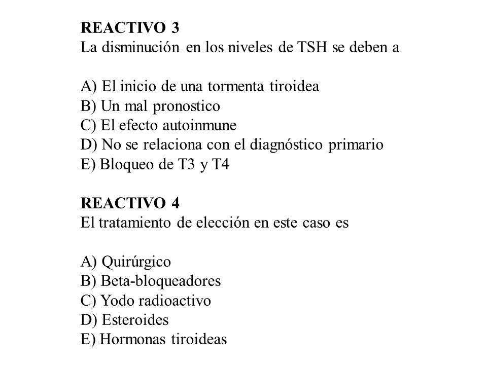 REACTIVO 3 La disminución en los niveles de TSH se deben a A) El inicio de una tormenta tiroidea B) Un mal pronostico C) El efecto autoinmune D) No se