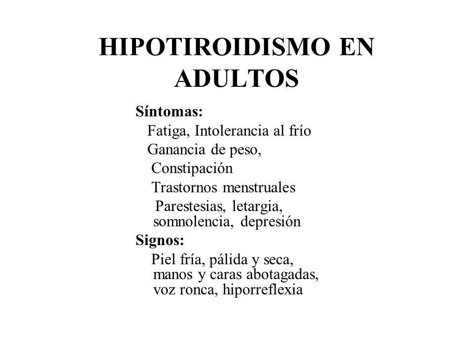 HIPOTIROIDISMO EN ADULTOS Síntomas: Fatiga, Intolerancia al frío Ganancia de peso, Constipación Trastornos menstruales Parestesias, letargia, somnolen