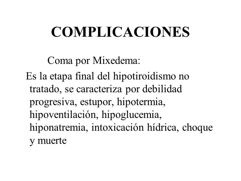 COMPLICACIONES Coma por Mixedema: Es la etapa final del hipotiroidismo no tratado, se caracteriza por debilidad progresiva, estupor, hipotermia, hipov