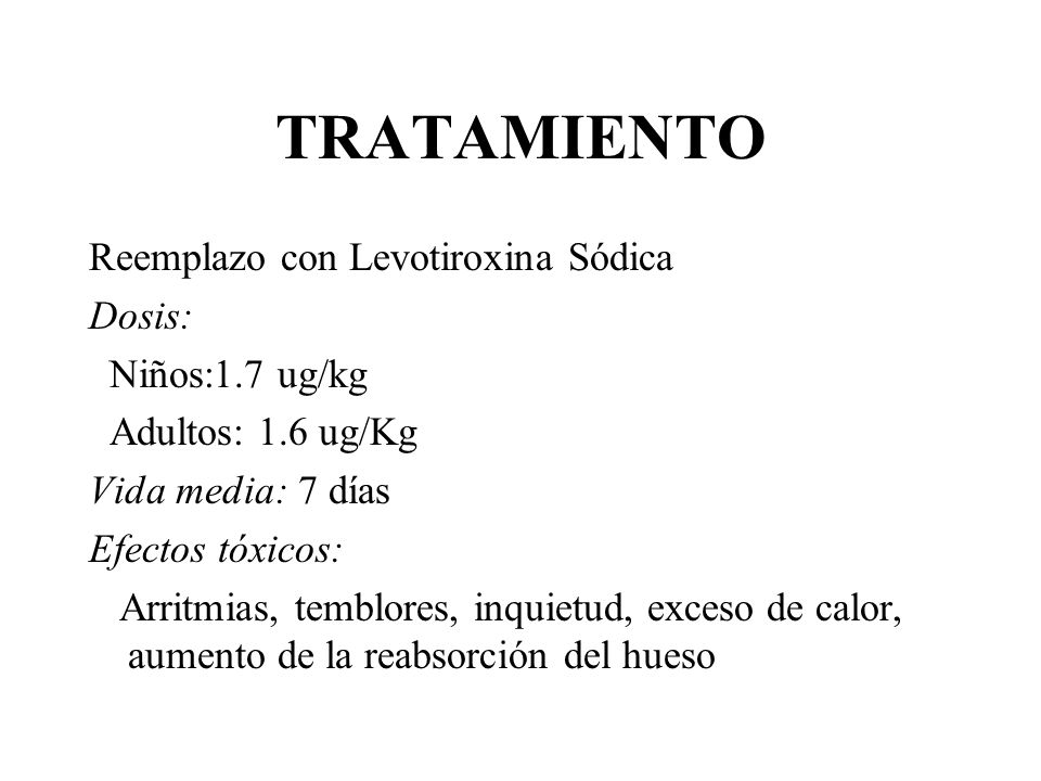 TRATAMIENTO Reemplazo con Levotiroxina Sódica Dosis: Niños:1.7 ug/kg Adultos: 1.6 ug/Kg Vida media: 7 días Efectos tóxicos: Arritmias, temblores, inqu