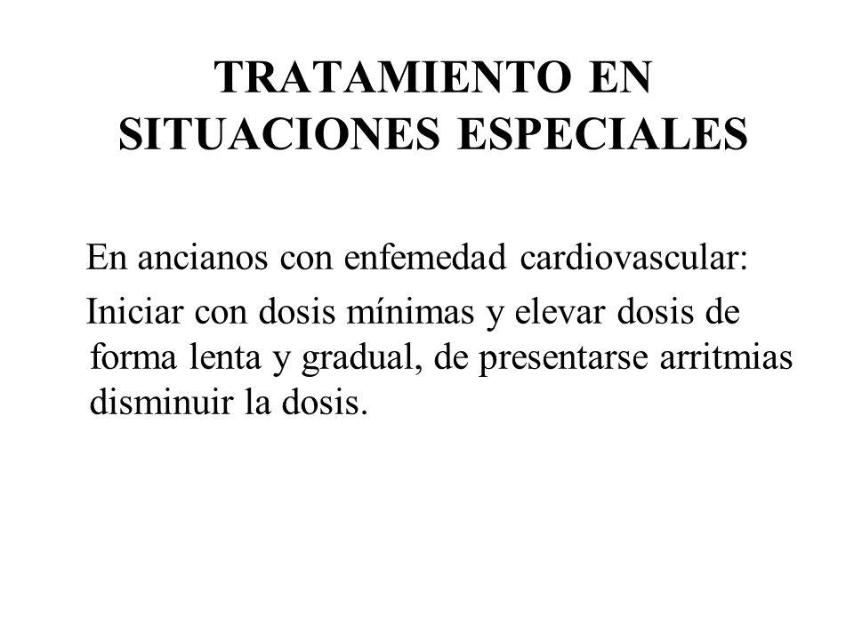 TRATAMIENTO EN SITUACIONES ESPECIALES En ancianos con enfemedad cardiovascular: Iniciar con dosis mínimas y elevar dosis de forma lenta y gradual, de