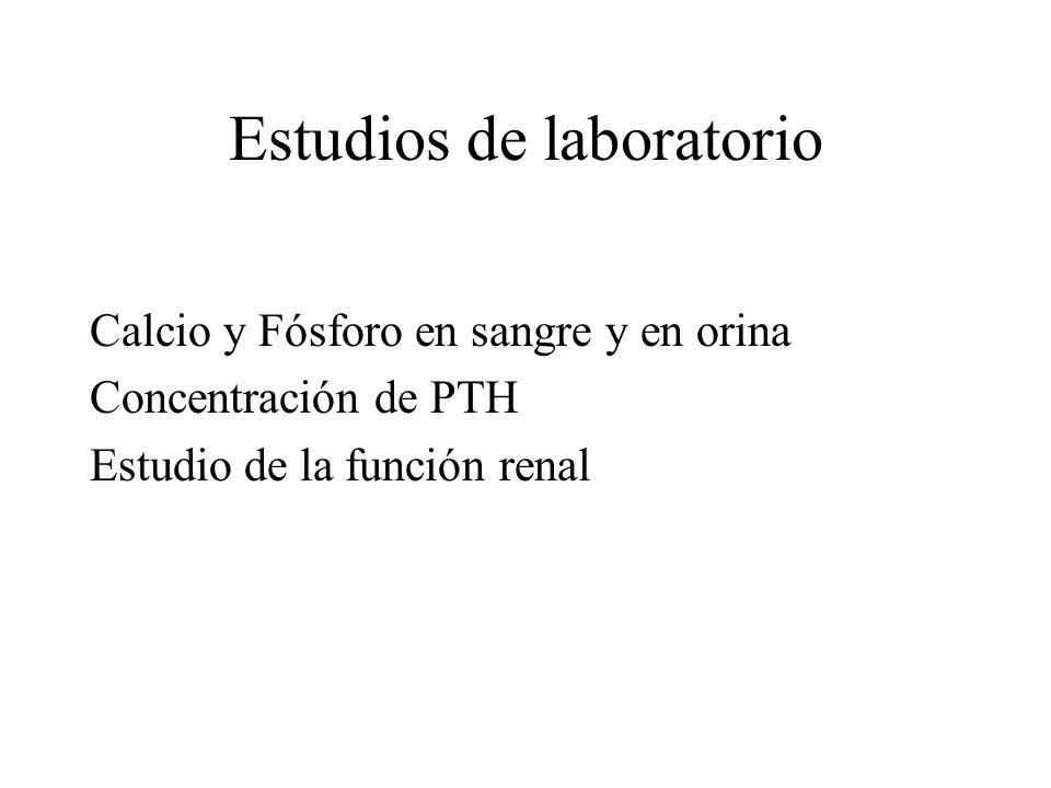 Estudios de laboratorio Calcio y Fósforo en sangre y en orina Concentración de PTH Estudio de la función renal