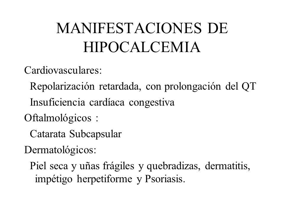 MANIFESTACIONES DE HIPOCALCEMIA Cardiovasculares: Repolarización retardada, con prolongación del QT Insuficiencia cardíaca congestiva Oftalmológicos :
