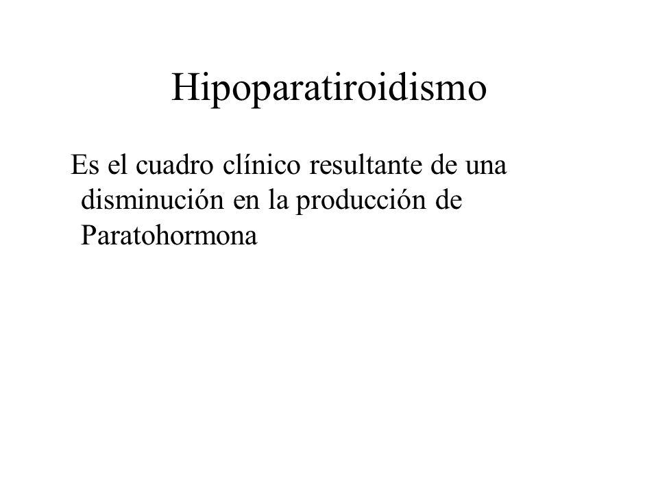 Hipoparatiroidismo Es el cuadro clínico resultante de una disminución en la producción de Paratohormona