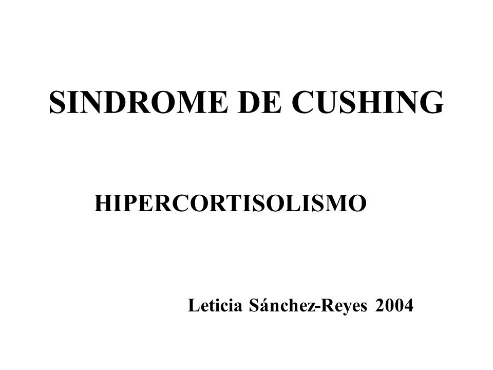 SINDROME DE CUSHING HIPERCORTISOLISMO Leticia Sánchez-Reyes 2004