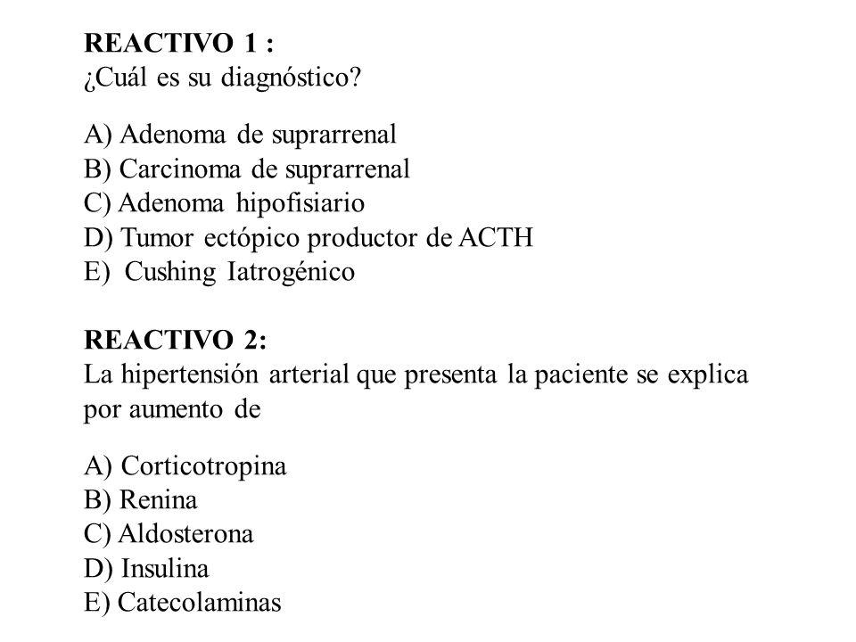 REACTIVO 1 : ¿Cuál es su diagnóstico? A) Adenoma de suprarrenal B) Carcinoma de suprarrenal C) Adenoma hipofisiario D) Tumor ectópico productor de ACT