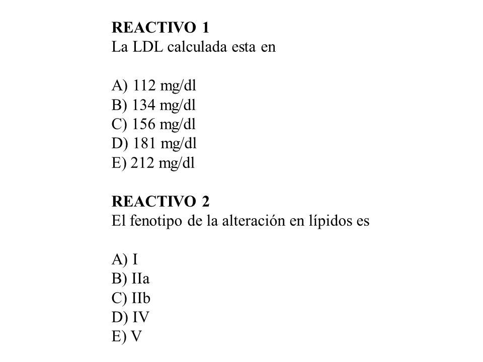 REACTIVO 1 La LDL calculada esta en A) 112 mg/dl B) 134 mg/dl C) 156 mg/dl D) 181 mg/dl E) 212 mg/dl REACTIVO 2 El fenotipo de la alteración en lípido