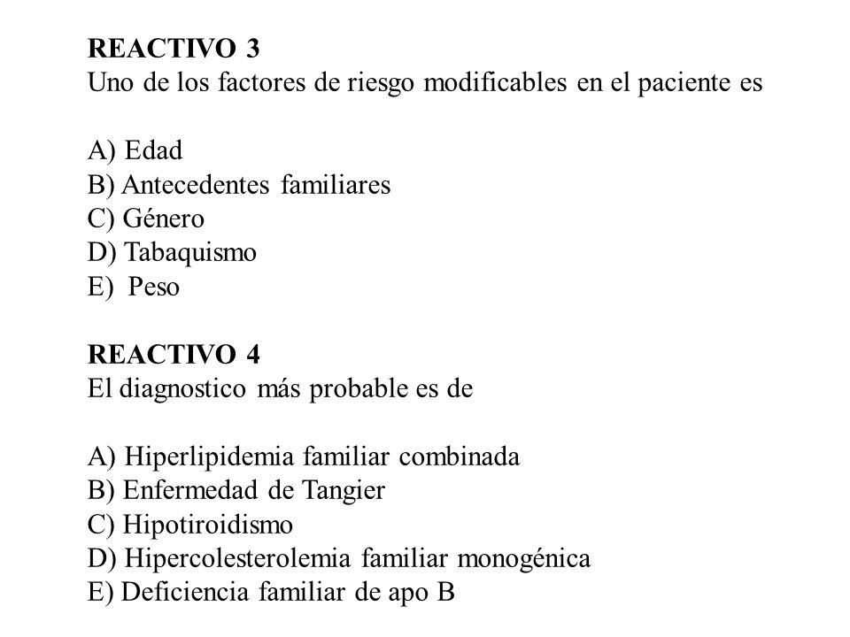 REACTIVO 3 Uno de los factores de riesgo modificables en el paciente es A) Edad B) Antecedentes familiares C) Género D) Tabaquismo E) Peso REACTIVO 4