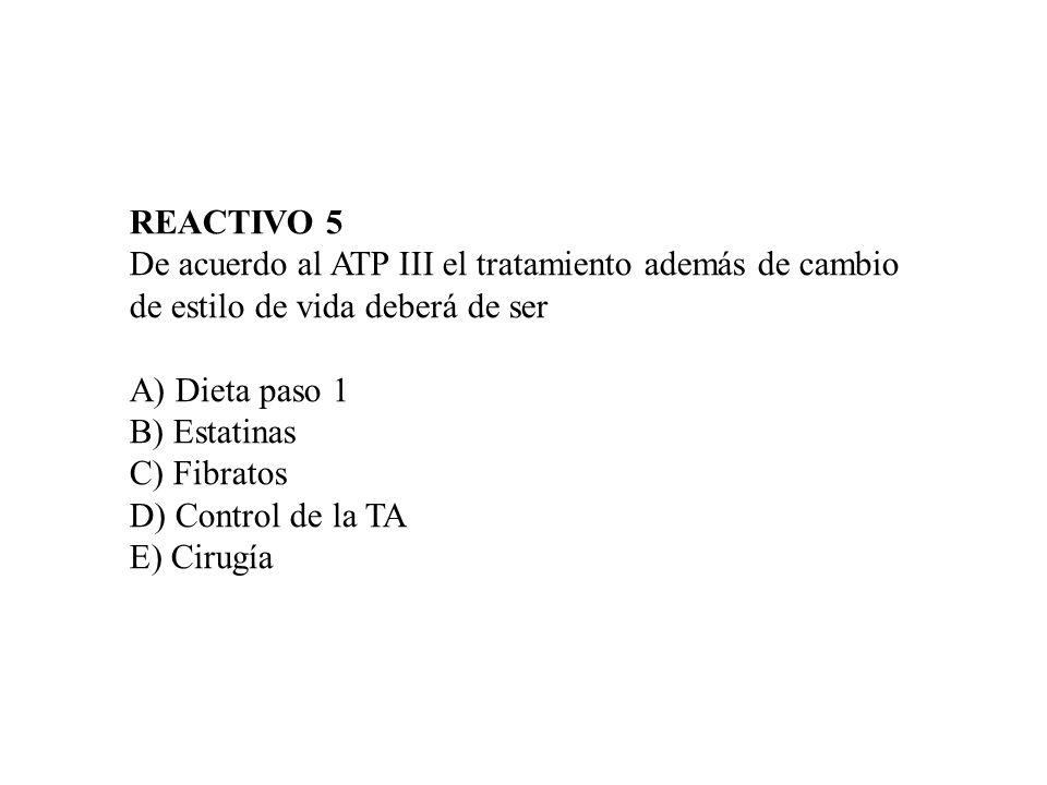 REACTIVO 5 De acuerdo al ATP III el tratamiento además de cambio de estilo de vida deberá de ser A) Dieta paso 1 B) Estatinas C) Fibratos D) Control d