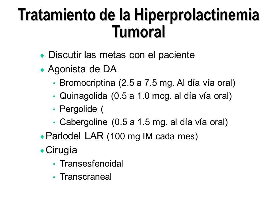 Discutir las metas con el paciente Agonista de DA Bromocriptina (2.5 a 7.5 mg. Al día vía oral) Quinagolida (0.5 a 1.0 mcg. al día vía oral) Pergolide