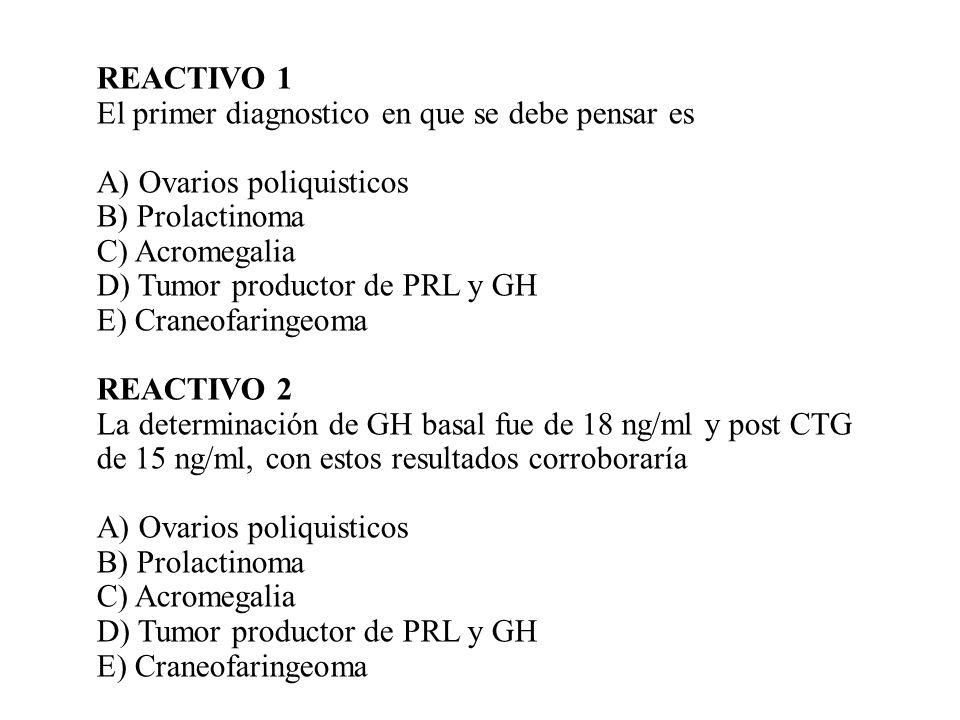 REACTIVO 1 El primer diagnostico en que se debe pensar es A) Ovarios poliquisticos B) Prolactinoma C) Acromegalia D) Tumor productor de PRL y GH E) Cr
