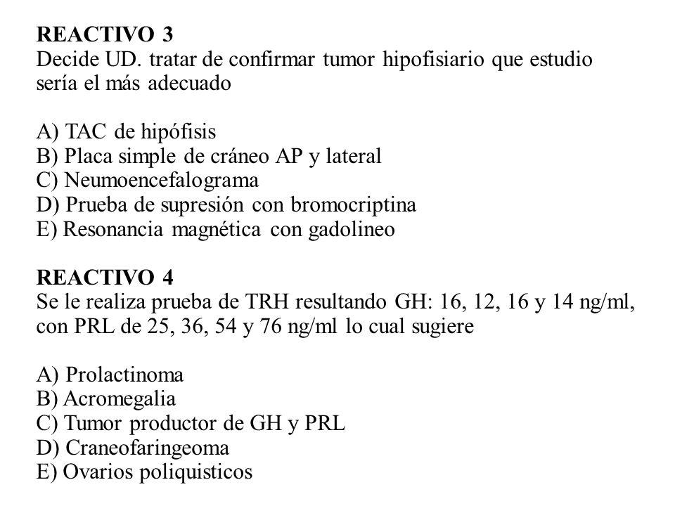 REACTIVO 3 Decide UD. tratar de confirmar tumor hipofisiario que estudio sería el más adecuado A) TAC de hipófisis B) Placa simple de cráneo AP y late