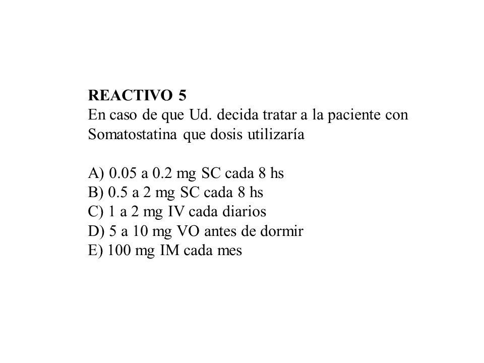 REACTIVO 5 En caso de que Ud. decida tratar a la paciente con Somatostatina que dosis utilizaría A) 0.05 a 0.2 mg SC cada 8 hs B) 0.5 a 2 mg SC cada 8