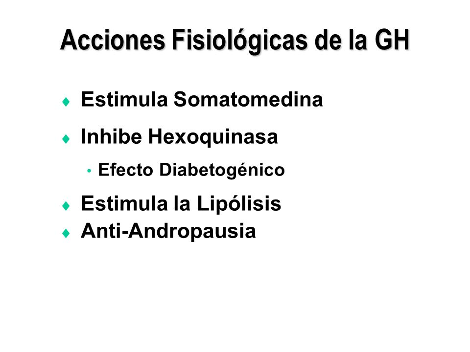 Acciones Fisiológicas de la GH Estimula Somatomedina Inhibe Hexoquinasa Efecto Diabetogénico Estimula la Lipólisis Anti-Andropausia