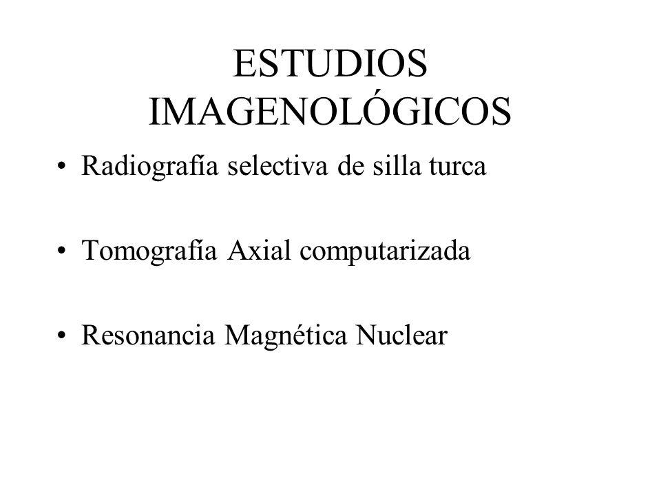 ESTUDIOS IMAGENOLÓGICOS Radiografía selectiva de silla turca Tomografía Axial computarizada Resonancia Magnética Nuclear