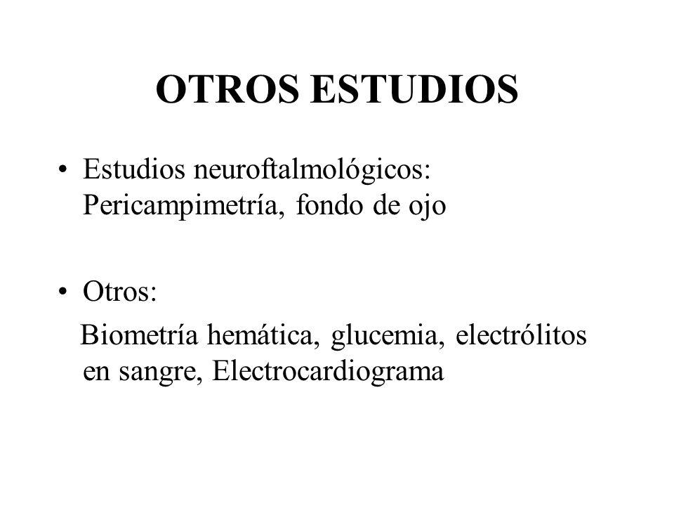 OTROS ESTUDIOS Estudios neuroftalmológicos: Pericampimetría, fondo de ojo Otros: Biometría hemática, glucemia, electrólitos en sangre, Electrocardiogr